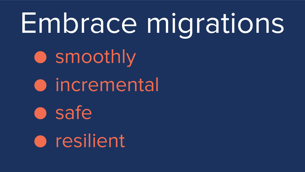 Embrace migrations ● smoothly ● incremental ● s...