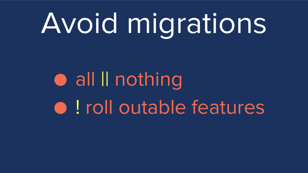 Avoid migrations ● all || nothing ● ! roll outa...