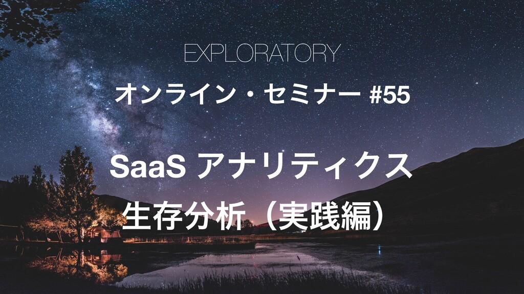 EXPLORATORY ΦϯϥΠϯɾηϛφʔ #55 SaaS ΞφϦςΟΫε ੜଘੳʢ࣮ફ...