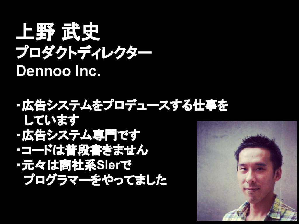 上野 武史 プロダクトディレクター Dennoo Inc. ・広告システムをプロデュースする仕...