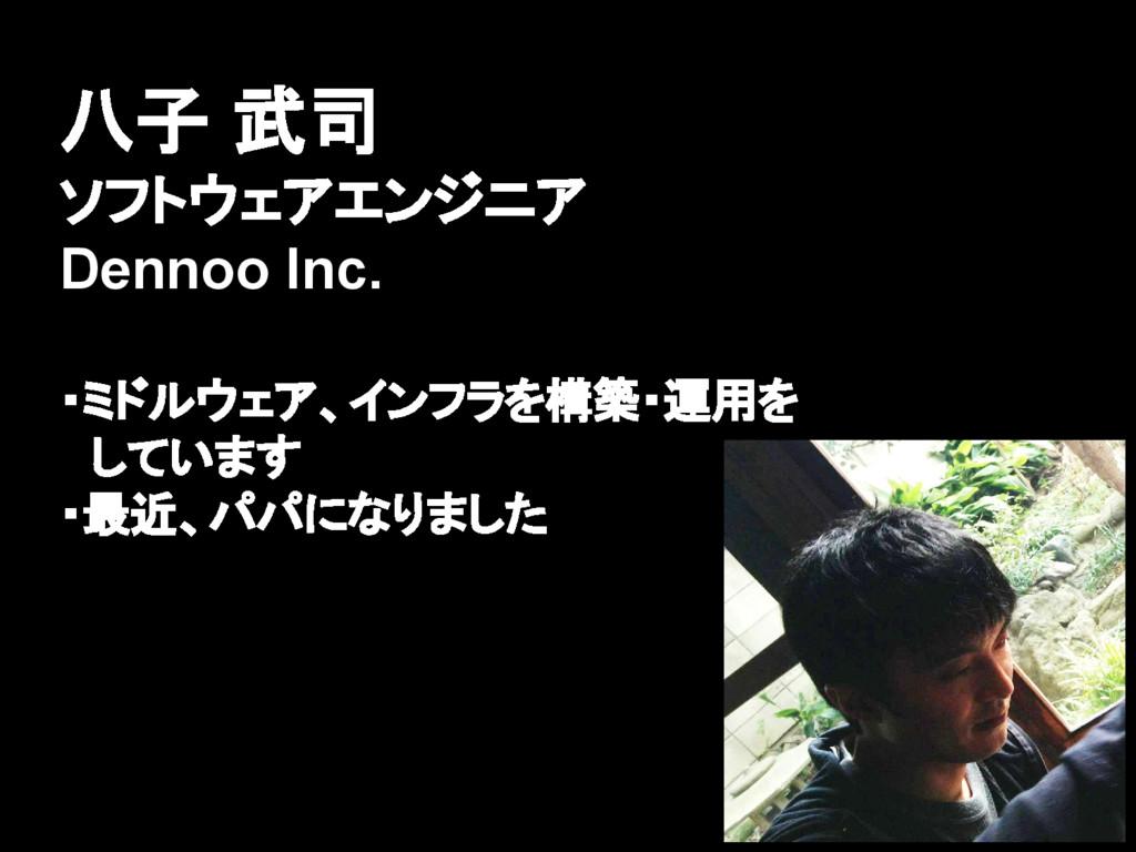 八子 武司 ソフトウェアエンジニア Dennoo Inc. ・ミドルウェア、インフラを構築・運...