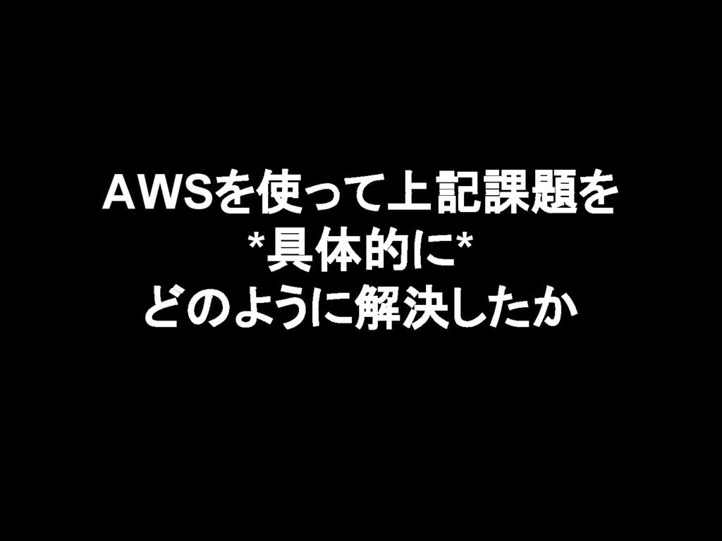 AWSを使って上記課題を *具体的に* どのように解決したか