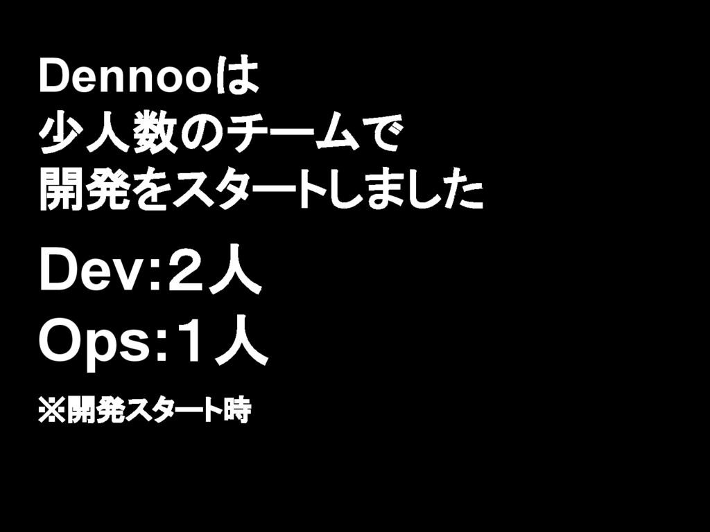 Dennooは 少人数のチームで 開発をスタートしました Dev:2人 Ops:1人 ※開発ス...