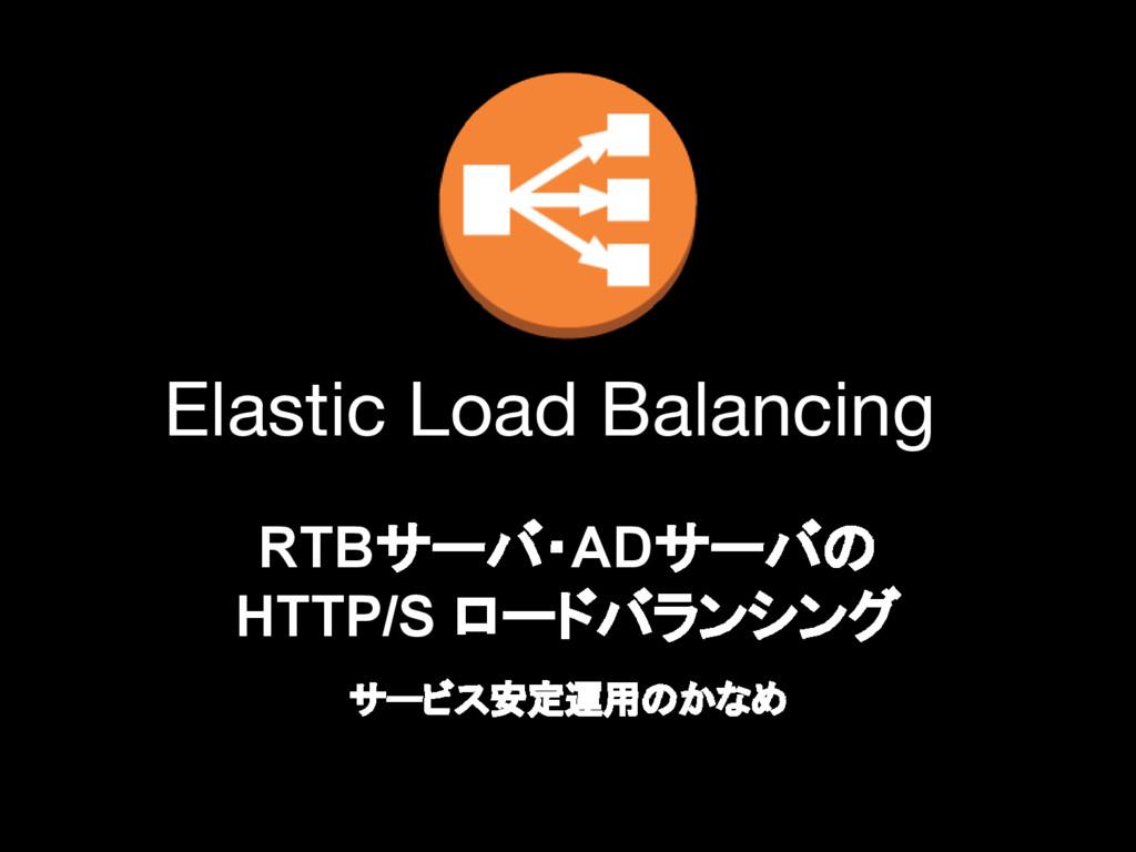 RTBサーバ・ADサーバの HTTP/S ロードバランシング サービス安定運用のかなめ Ela...