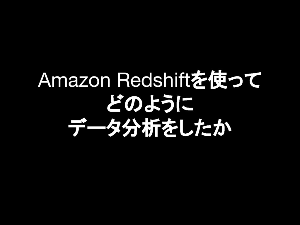 Amazon Redshiftを使って どのように データ分析をしたか