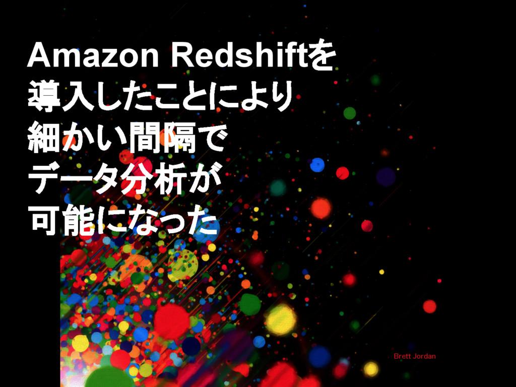 Amazon Redshiftを 導入したことにより 細かい間隔で データ分析が 可能になった