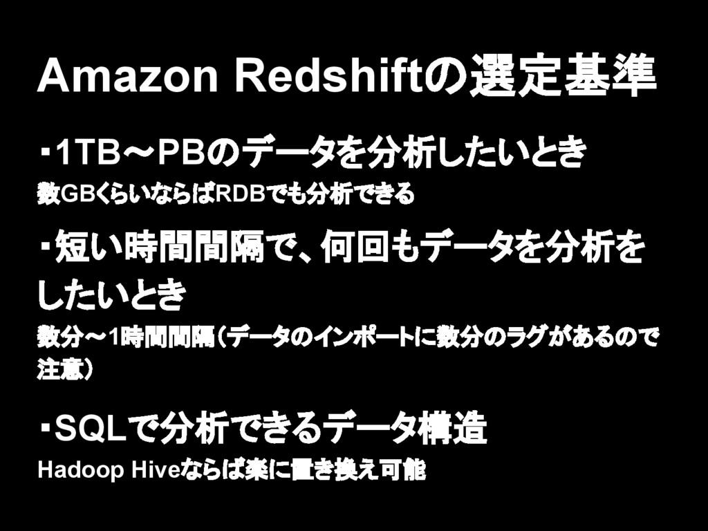 Amazon Redshiftの選定基準 ・1TB〜PBのデータを分析したいとき 数GBくらい...