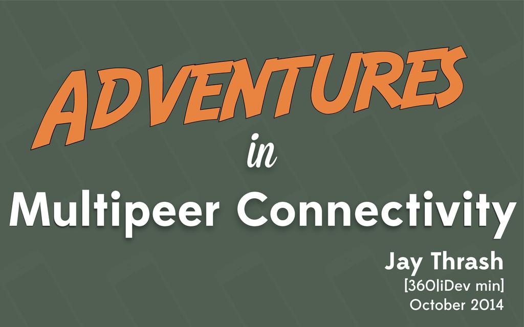 in Multipeer Connectivity Jay Thrash [360|iDev ...