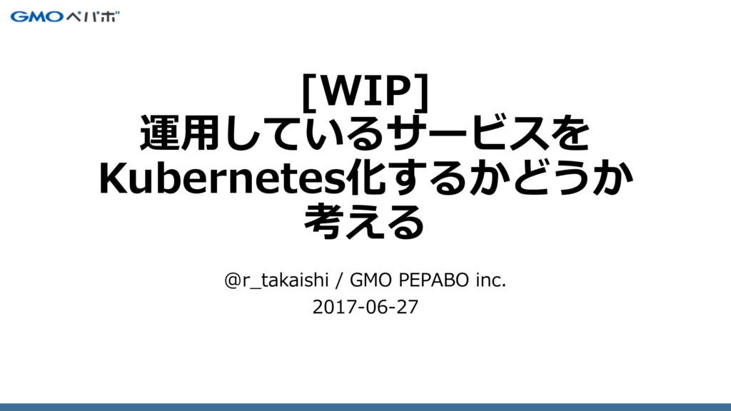 [WIP] 運⽤しているサービスを Kubernetes化するかどうか 考える @r_taka...
