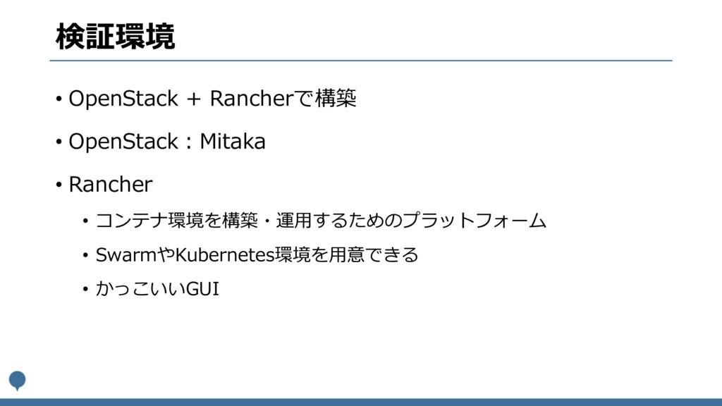 検証環境 • OpenStack + Rancherで構築 • OpenStack:Mitak...