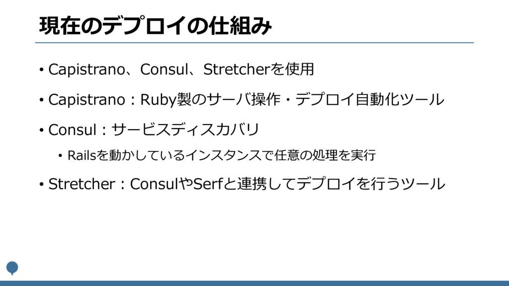 現在のデプロイの仕組み • Capistrano、Consul、Stretcherを使⽤ • ...