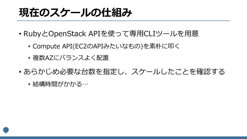 現在のスケールの仕組み • RubyとOpenStack APIを使って専⽤CLIツールを⽤意...