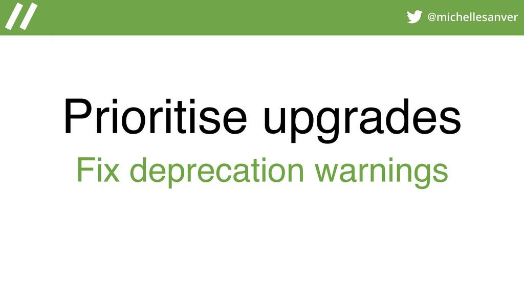@michellesanver Prioritise upgrades Fix depreca...
