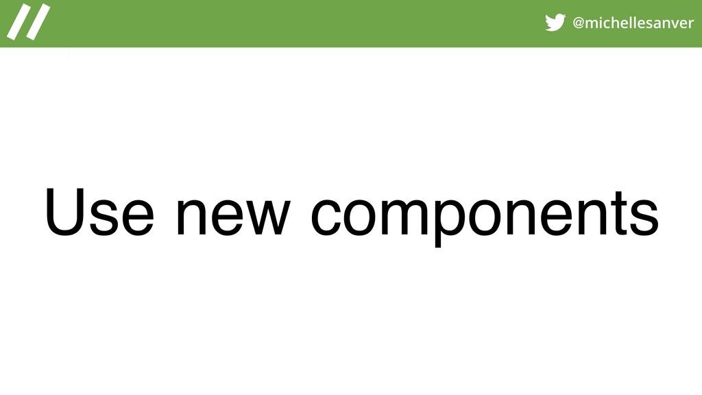 @michellesanver Use new components