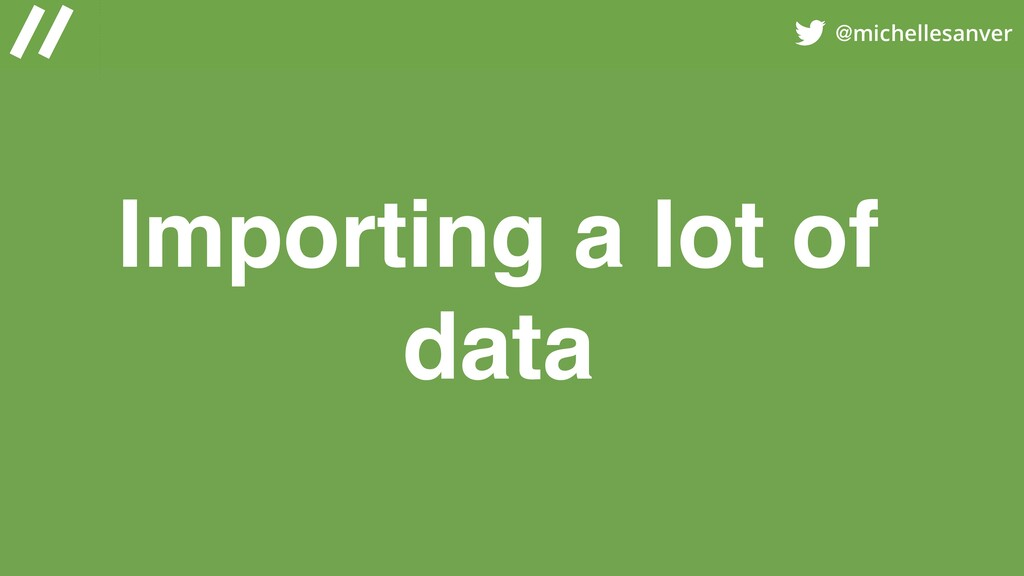 @michellesanver Importing a lot of data