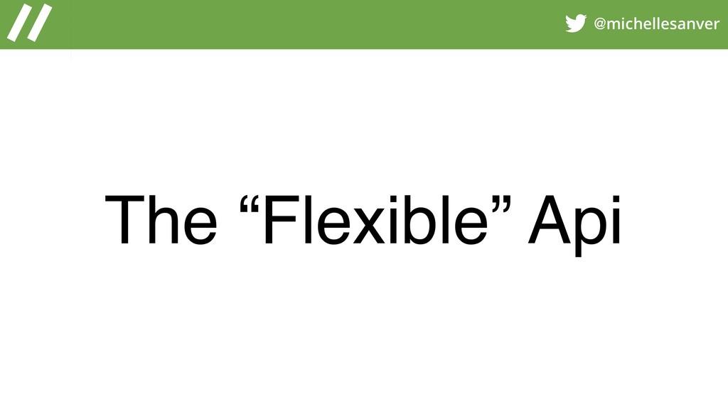"@michellesanver The ""Flexible"" Api"