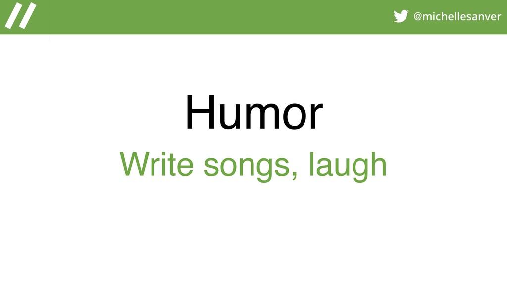@michellesanver Humor Write songs, laugh