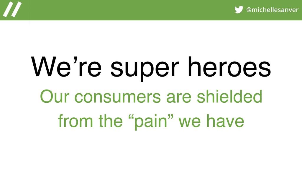 @michellesanver We're super heroes Our consumer...