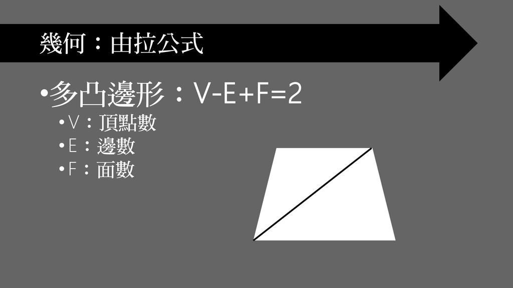 幾何:由拉公式 •多凸邊形:V-E+F=2 • V:頂點數 •E:邊數 • F:面數