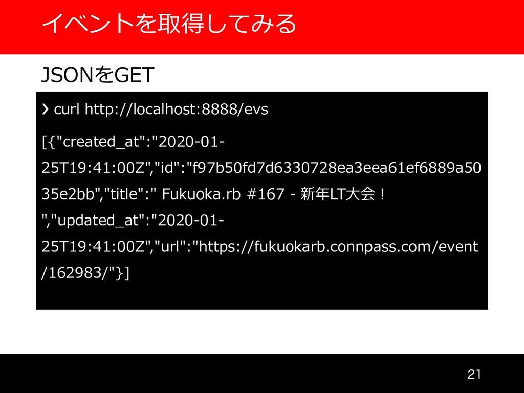 イベントを取得してみる  JSONをGET ❯ curl http://localhost...