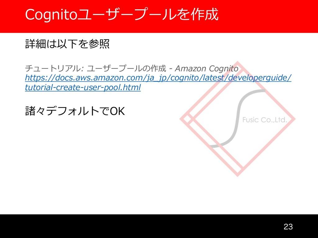 Cognitoユーザープールを作成  詳細は以下を参照 チュートリアル: ユーザープールの...
