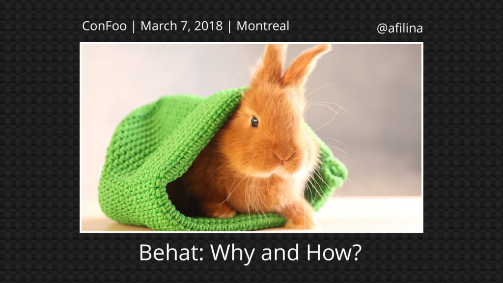 @afilina Behat: Why and How? ConFoo | March 7, 2...