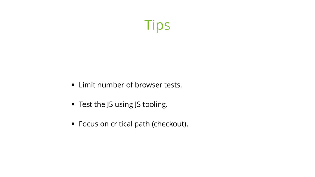 • Limit number of browser tests. • Test the JS ...