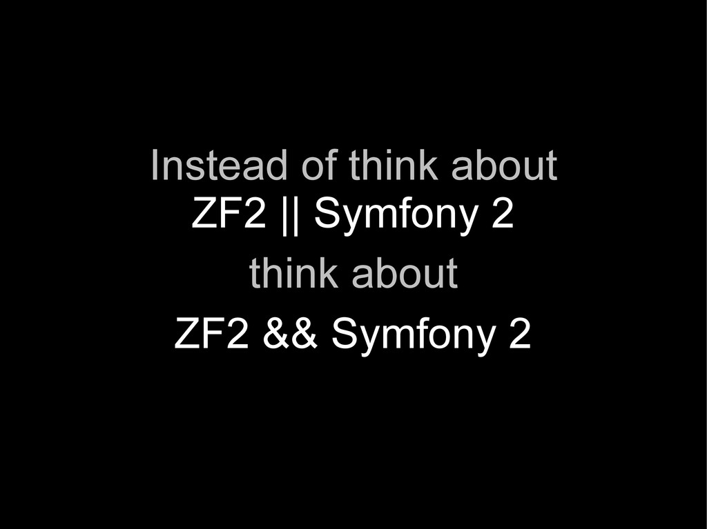 Instead of think about ZF2 || Symfony 2 think a...