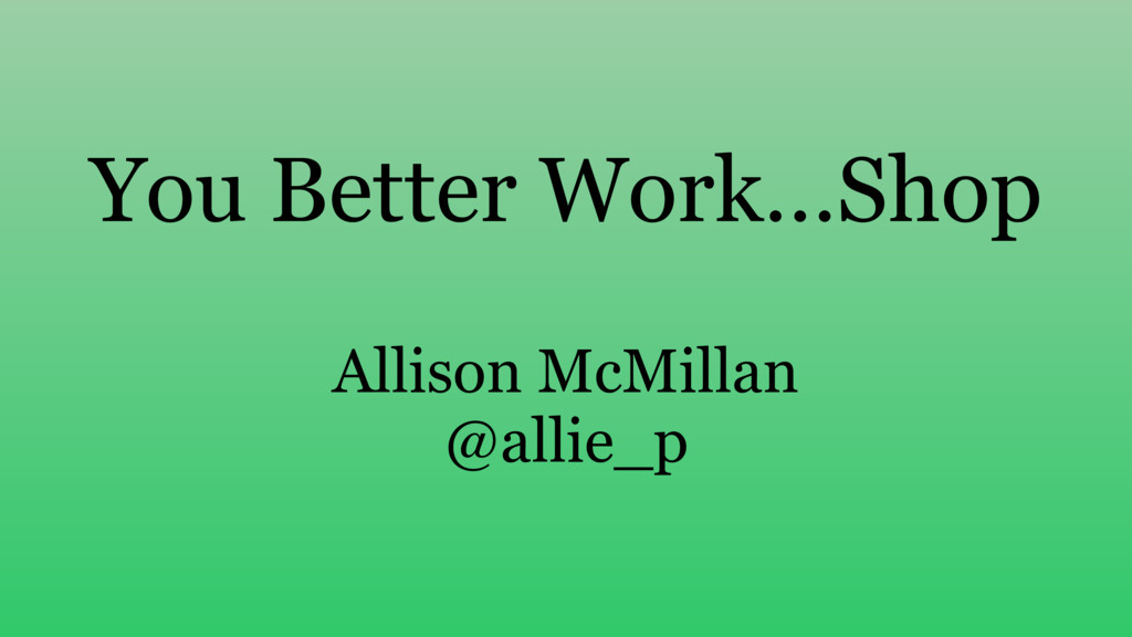 You Better Work…Shop Allison McMillan @allie_p