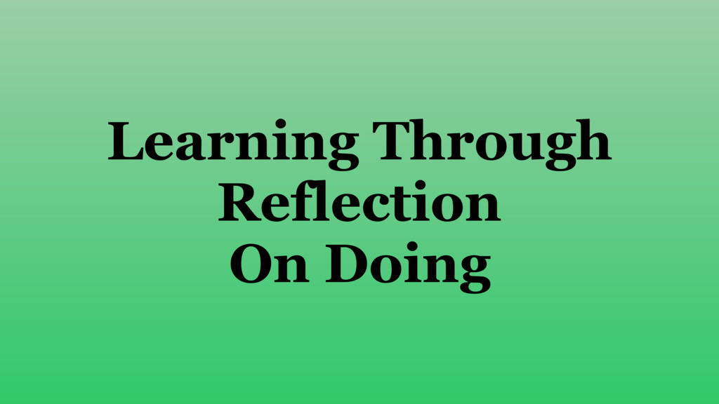 Learning Through Reflection On Doing