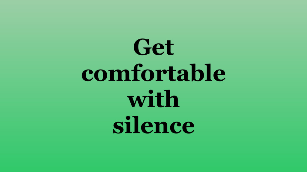 Get comfortable with silence