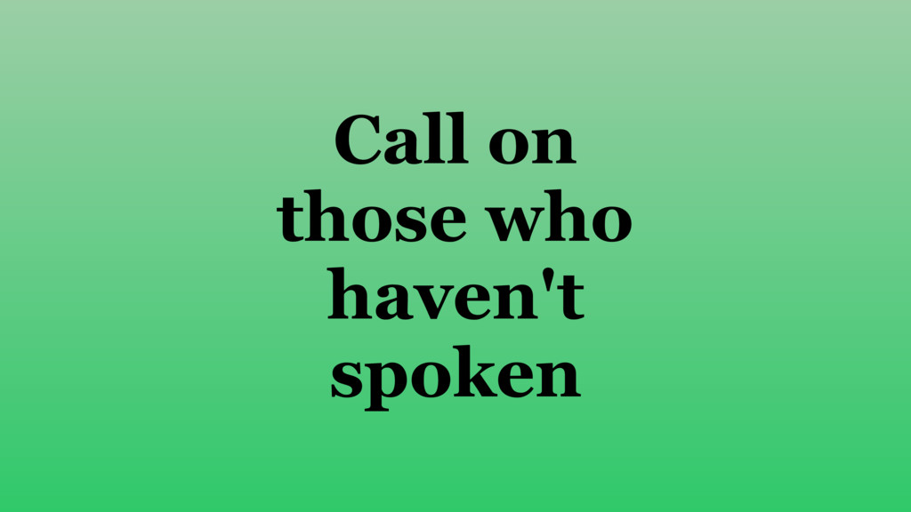 Call on those who haven't spoken