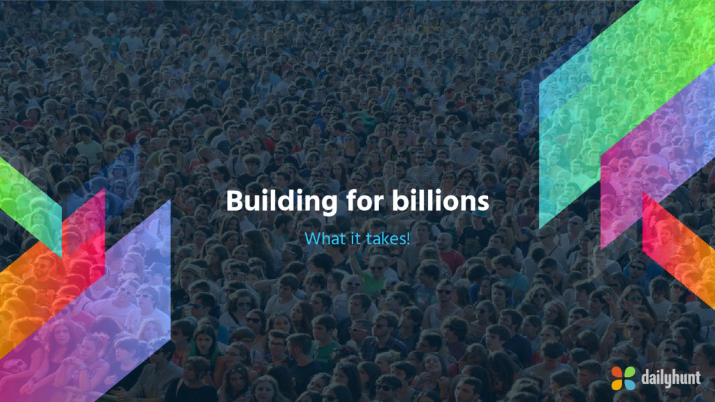 Building for billions What it takes!