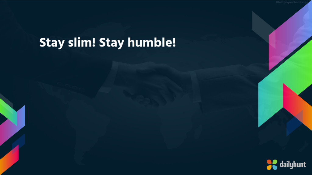 Stay slim! Stay humble!