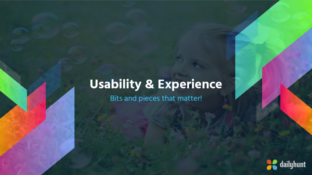 Usability & Experience Bits and pieces that mat...