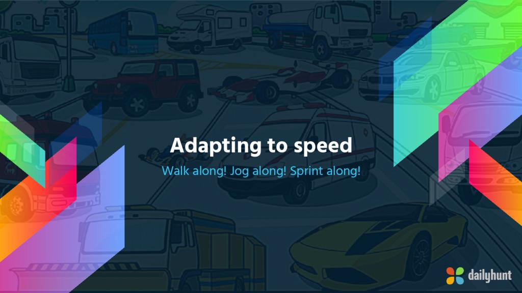 Adapting to speed Walk along! Jog along! Sprint...