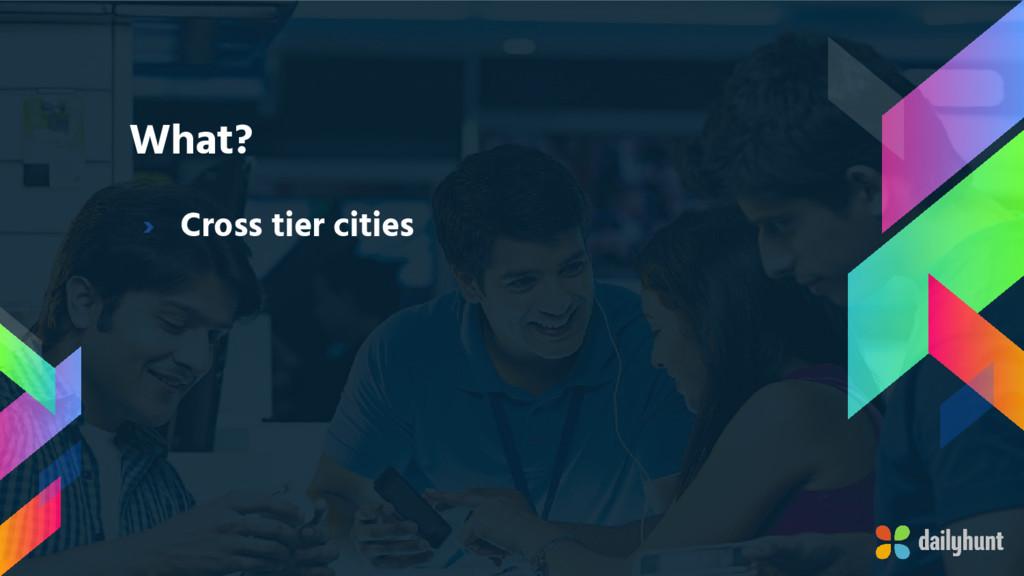What? › Cross tier cities