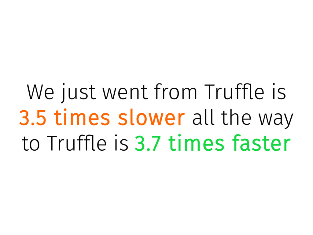 We just went from Truffle is 3.5 times slower a...