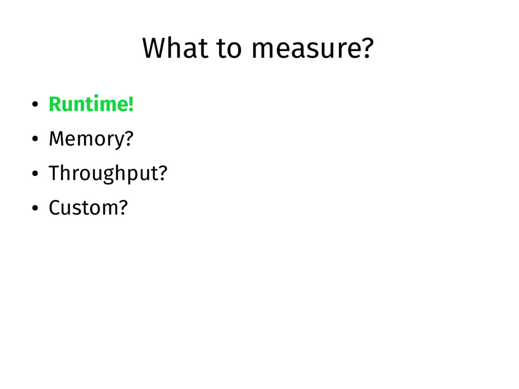 What to measure? ● Runtime! ● Memory? ● Through...