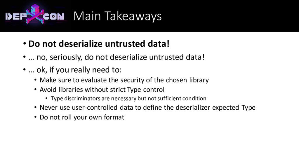Main Takeaways • Do not deserialize untrusted d...