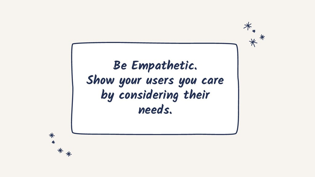 Be Empathetic. Show your users you care by cons...