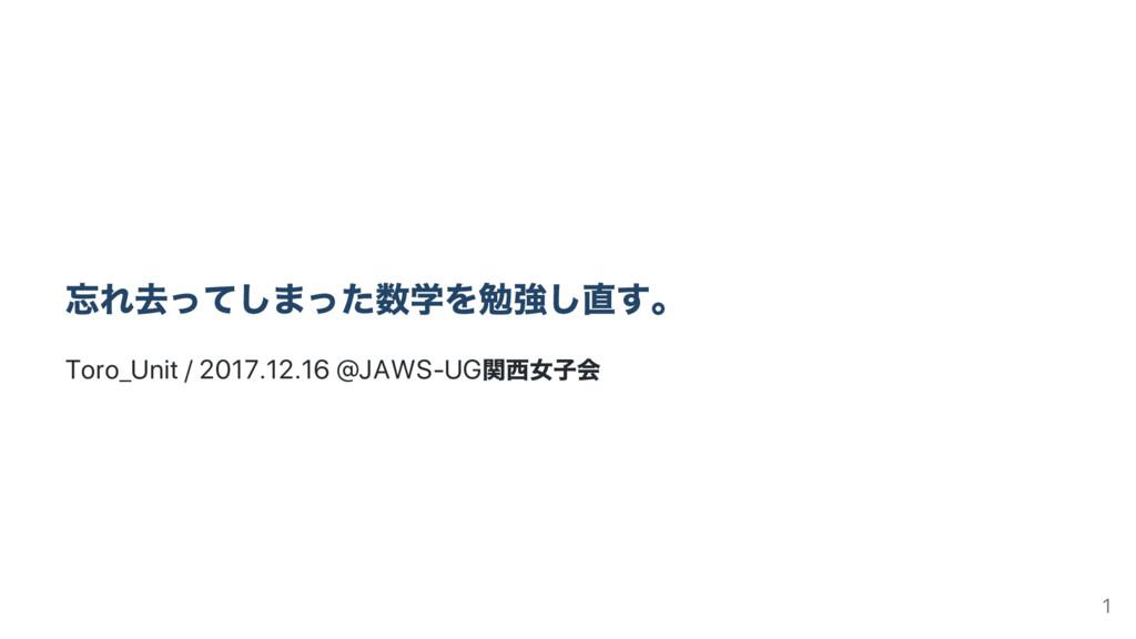 忘れ去ってしまった数学を勉強し直す。 Toro_Unit / 2017.12.16 @JAWS...