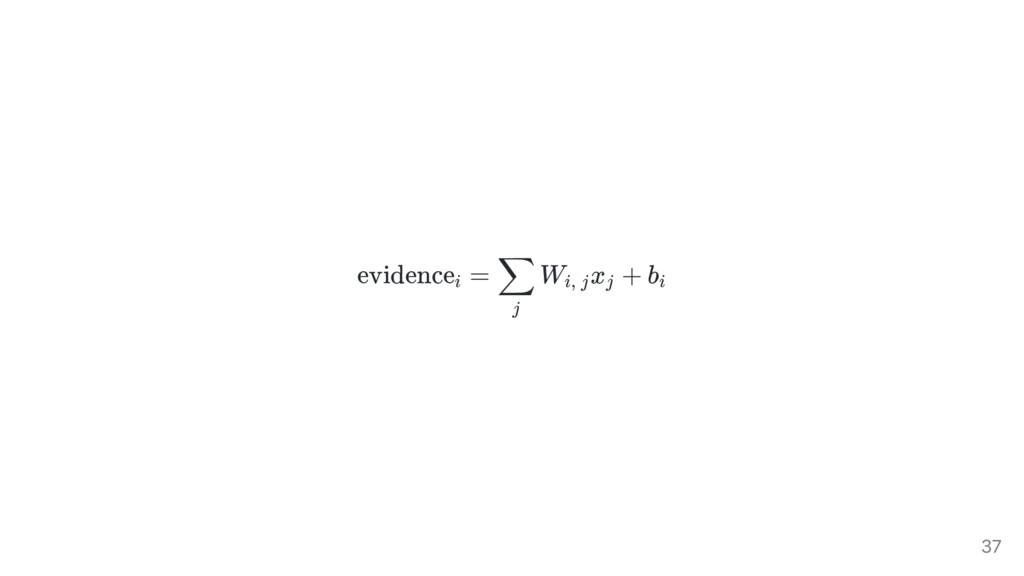 evidence = W x + b i j ∑ i, j j i 37