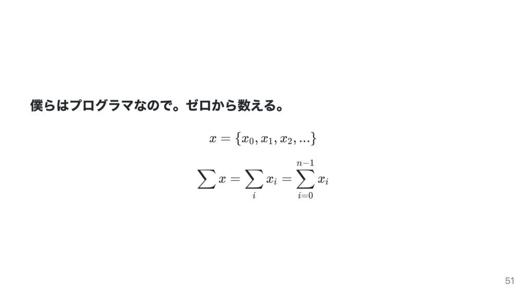 僕らはプログラマなので。 ゼロから数える。 x = {x , x , x , ...} x =...
