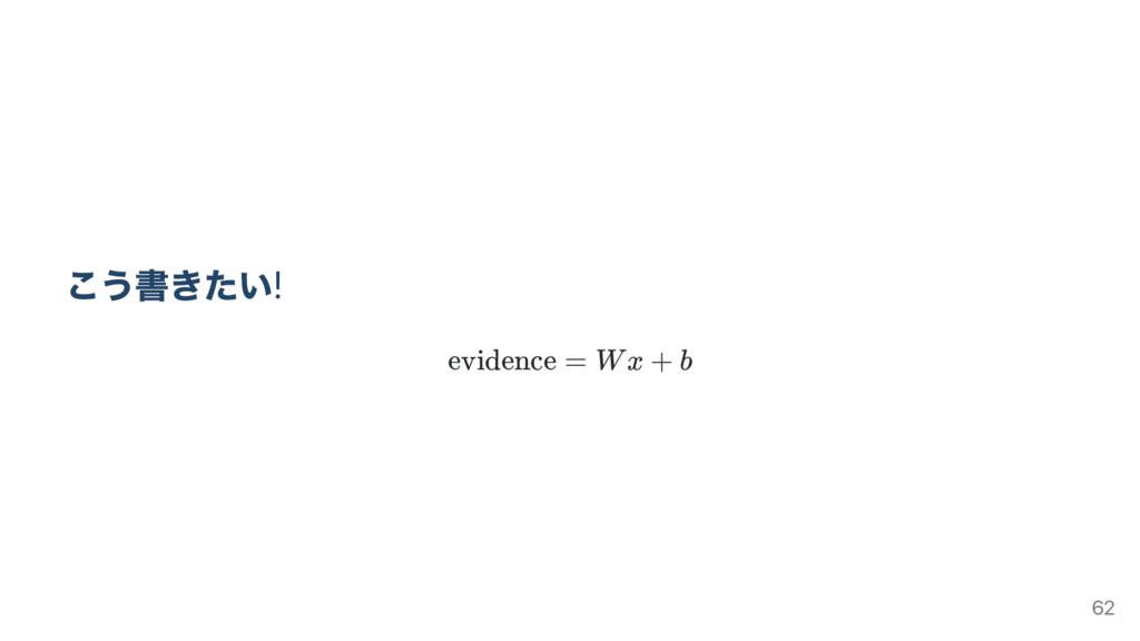 こう書きたい! evidence = Wx + b 62