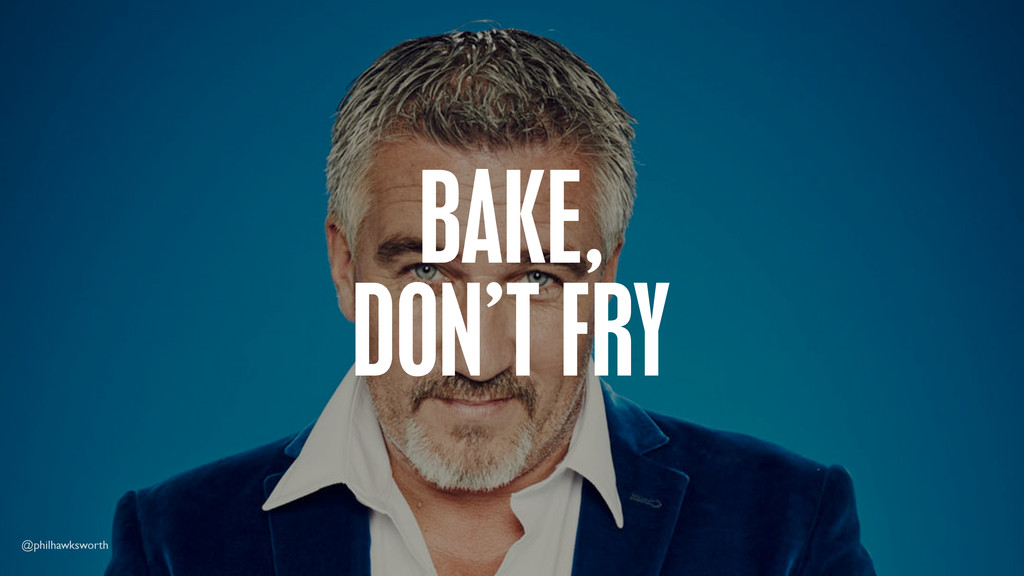 BAKE, DON'T FRY @philhawksworth