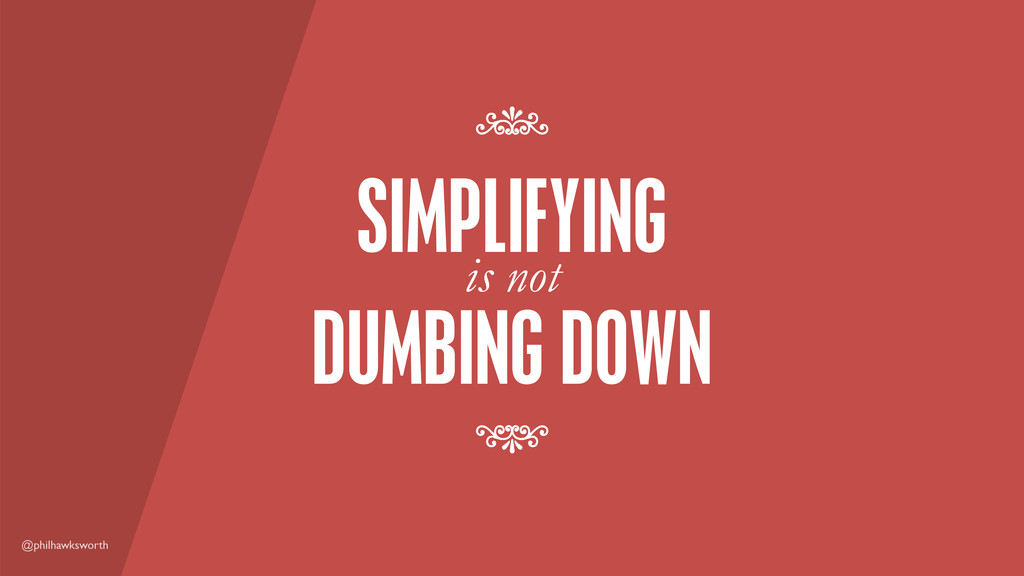 @philhawksworth DUMBING DOWN SIMPLIFYING is not...