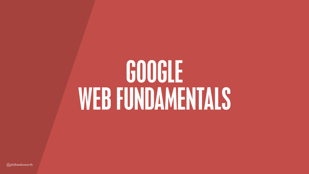 @philhawksworth GOOGLE WEB FUNDAMENTALS