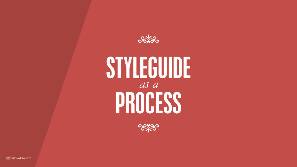 @philhawksworth PROCESS as a STYLEGUIDE 7 7
