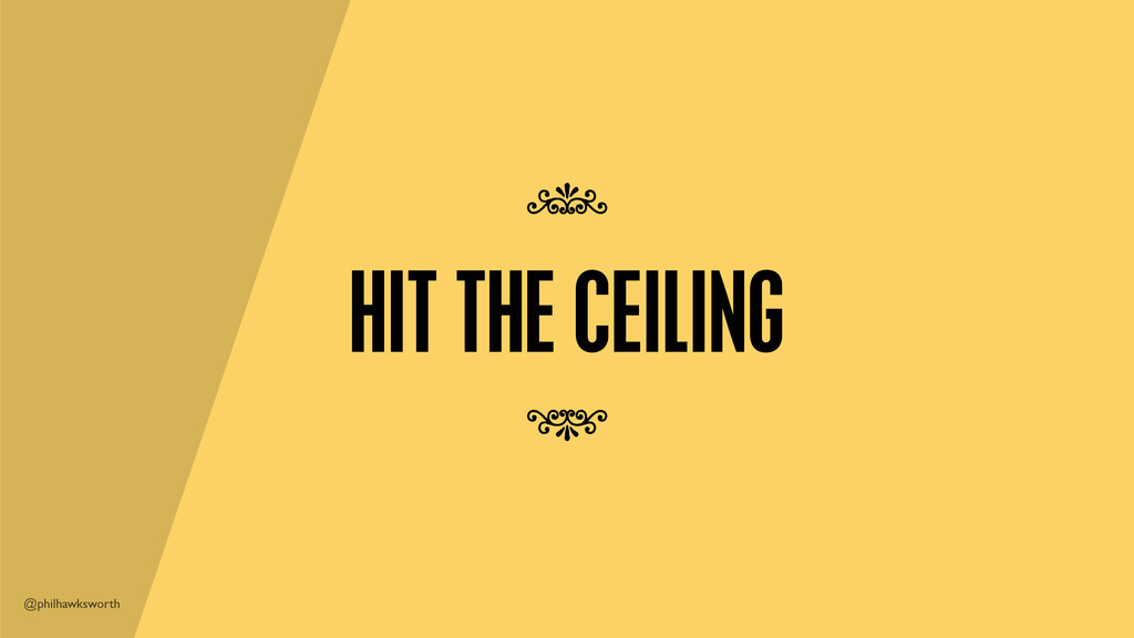 @philhawksworth HIT THE CEILING 7 7